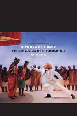 The Predicament of Blackness: Postcolonial Ghana and the Politics of Race