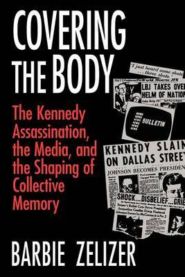 Covering the Body: Kennedy Assassination, the Media and the Shaping of Collective Memory