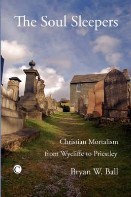 The Soul Sleepers: Christian Mortalism from Wycliffe to Priestley