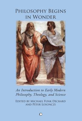 Philosophy Begins in Wonder: An Introduction to Early Modern Philosophy Theology and Science