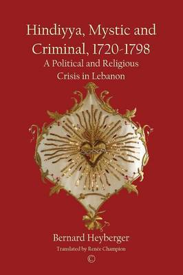 Hindiyya, Mystic and Criminal, 1720-1798: A Political and Religious Crisis in Lebanon