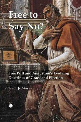 Free To Say No: Free Will and Augustine's Evolving Doctrines of Grace and Election