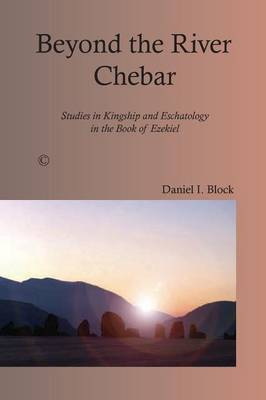 Beyond the River Chebar: Studies in Kingship and Eschatology in the Book of Ezekiel