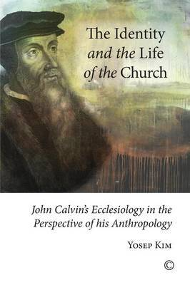 The Identity and the Life of the Church: John Calvin's Ecclesiology in the Perspective of his Anthropology