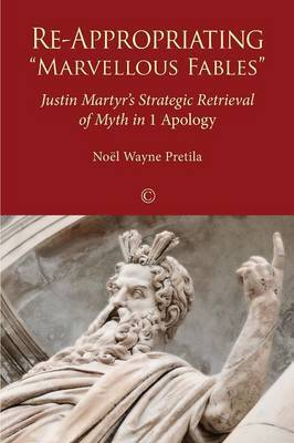 Re-Appropriating 'Marvellous Fables': Justin Martyr's Strategic Retrieval of Myth in '1 Apology'