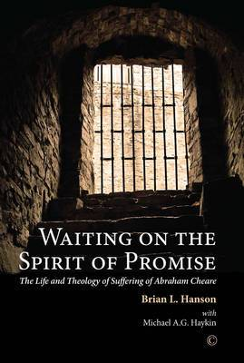 Waiting on the Spirit of Promise: The Life and Theology of Suffering of Abraham Cheare