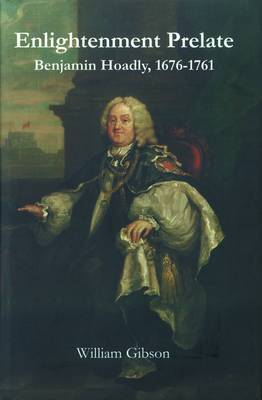 The Enlightenment Prelate: Benjamin Hoadly, 1767-1761
