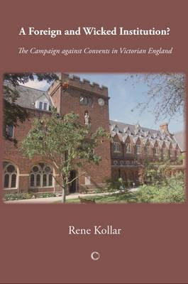 A Foreign and Wicked Institution: The Campaign Against Convents in Victorian England