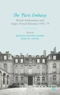 The Paris Embassy: British Ambassadors and Anglo-French Relations 1944-79