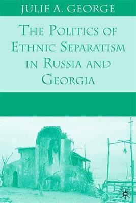 The Politics of Ethnic Separatism in Russia and Georgia
