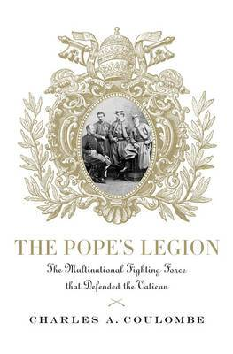 The Pope's Legion: The Multinational Fighting Force That Defended the Vatican