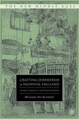 Crafting Jewishness in Medieval England: Legally Absent, Virtually Present