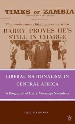 Liberal Nationalism in Central Africa: A Biography of Harry Mwaanga Nkumbula