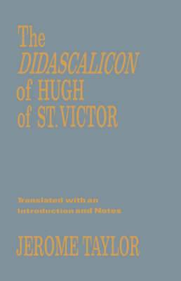 The Didascalicon of Hugh of Saint Victor: A Medieval Guide to the Arts
