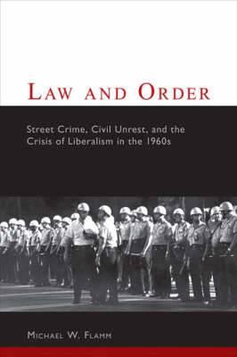 Law and Order: Street Crime, Civil Disorder, and the Crisis of Liberalism