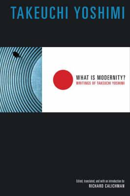 What Is Modernity?: Writings of Takeuchi Yoshimi