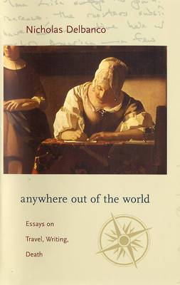 Anywhere Out of the World: Essays on Travel, Writing, Death