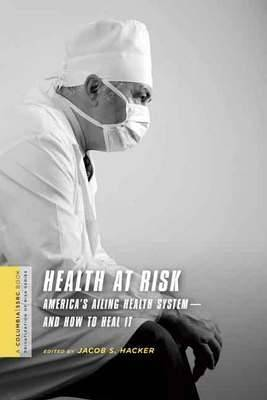 Health at Risk: America's Ailing Health System-and How to Heal It
