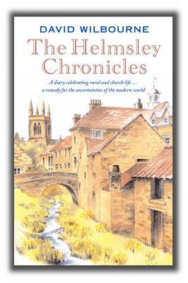 The Helmsley Chronicles: A Diary Celebrating Rural and Church Life ... a Remedy for the Uncertainties of the Modern World