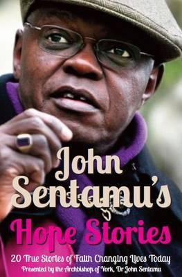 John Sentamu's Hope Stories: 20 True Stories of Lives Transformed by Hope