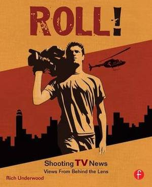 Roll! Shooting TV News: Shooting TV News: Views from Behind the Lens