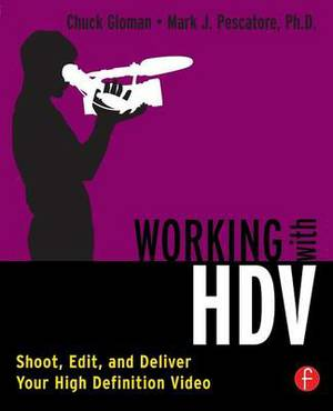 Working with HDV: Shoot, Edit, and Deliver Your High Definition Video