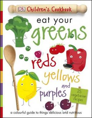 Eat Your Greens Reds Yellows and Purples: A Colourful Guide to things Delicious and Nutritious