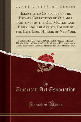 Illustrated Catalogue of the Private Collection of Valuable Paintings by the Old Masters and Early English Artists Formed by the Late Leon Hirsch, of New York: To Be Sold at Unrestricted Public Sale by Order of Joseph Hirsch, Rebecca Hirsch and Nathan Hir
