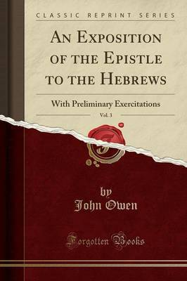 An Exposition of the Epistle to the Hebrews, Vol. 3: With Preliminary Exercitations (Classic Reprint)