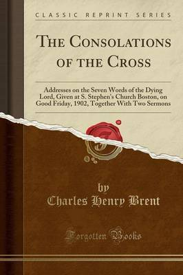 The Consolations of the Cross: Addresses on the Seven Words of the Dying Lord, Given at S. Stephen's Church Boston, on Good Friday, 1902, Together with Two Sermons (Classic Reprint)