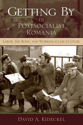 Getting By in Postsocialist Romania: Labor, the Body, and Working-Class Culture