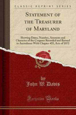 Statement of the Treasurer of Maryland: Showing Dates, Number, Amounts and Character of the Coupons Recorded and Burned in Accordance with Chapter 435, Acts of 1872 (Classic Reprint)
