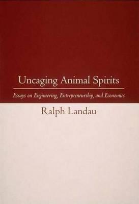 Uncaging Animal Spirits: Essays on Engineering, Entrepreneurship, and Economics