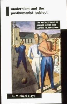 Modernism and the Posthumanist Subject: The Architecture of Hannes Meyer and Ludwig Hilberseimer