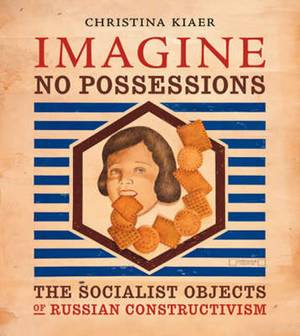 Imagine No Possessions: The Socialist Objects of Russian Constructivism