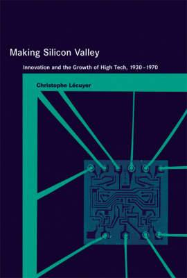 Making Silicon Valley: Innovation and the Growth of High Tech, 1930-1970