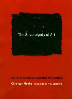 The Sovereignty of Art: Aesthetic Negativity in Adorno and Derrida