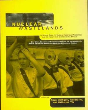Nuclear Wastelands: A Global Guide to Nuclear Weapons Production and Its Health and Environmental Effects