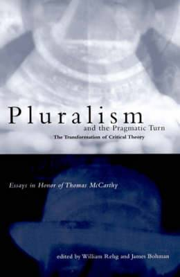 Pluralism and the Pragmatic Turn: The Transformation of Critical Theory - Essays in Honor of Thomas McCarthy