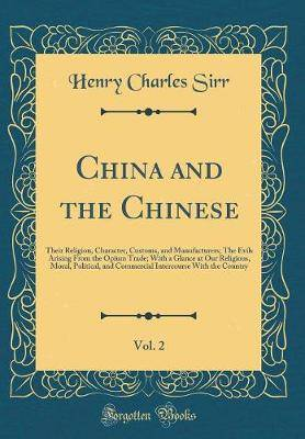 China and the Chinese, Vol. 2: Their Religion, Character, Customs, and Manufacturers; The Evils Arising from the Opium Trade; With a Glance at Our Religious, Moral, Political, and Commercial Intercourse with the Country (Classic Reprint)