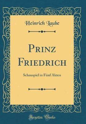 Prinz Friedrich: Schauspiel in Funf Akten (Classic Reprint)