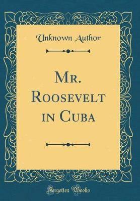 Mr. Roosevelt in Cuba (Classic Reprint)