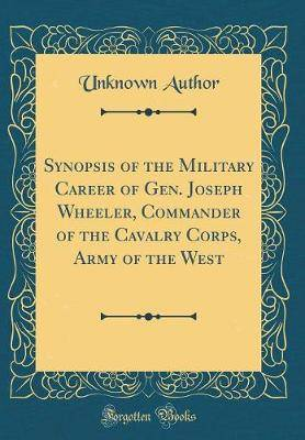Synopsis of the Military Career of Gen. Joseph Wheeler, Commander of the Cavalry Corps, Army of the West (Classic Reprint)