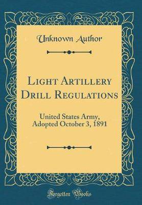 Light Artillery Drill Regulations: United States Army, Adopted October 3, 1891 (Classic Reprint)