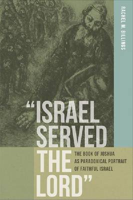 Israel Served the Lord : The Book of Joshua as Paradoxical Portrait of Faithful Israel