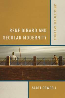 Rene Girard and Secular Modernity: Christ, Culture and Crisis