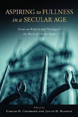 Aspiring to Fullness in a Secular Age: Essays on Religion and Theology in the Work of Charles Taylor