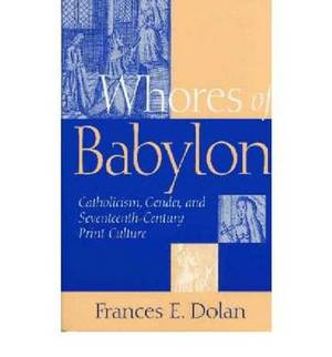 Whores of Babylon: Catholicism, Gender, and Seventeenth-Century Print Culture