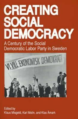 Creating Social Democracy: Century of the Social Democratic Labor Party in Sweden