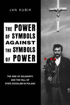 The Power of Symbols Against the Symbols of Power: Rise of Solidarity and the Fall of State Socialism in Poland